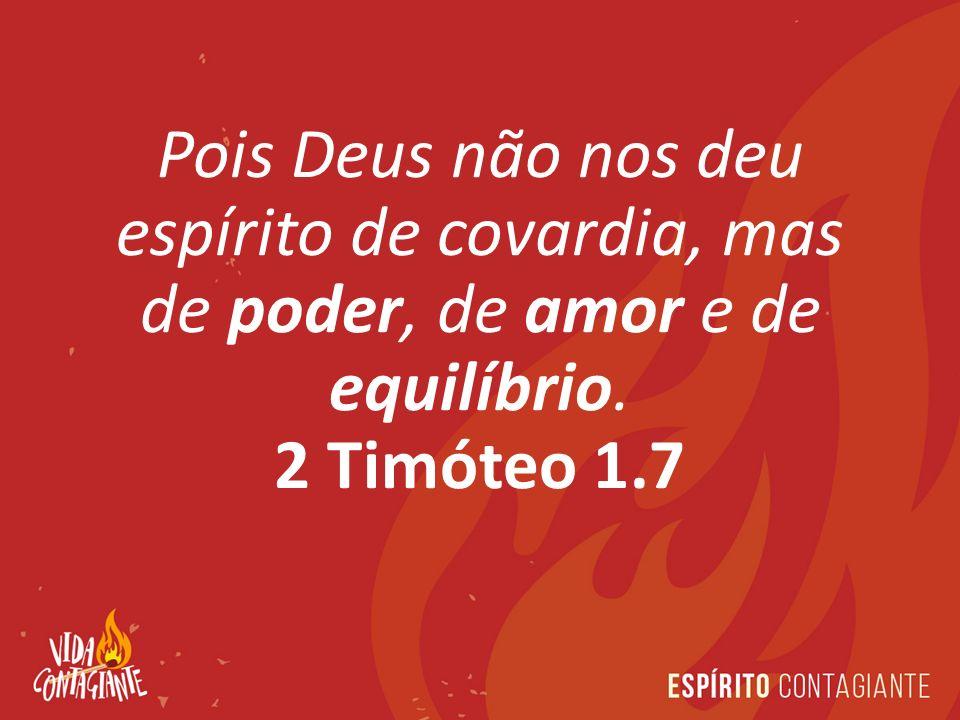 Pois Deus não nos deu espírito de covardia, mas de poder, de amor e de equilíbrio. 2 Timóteo 1.7