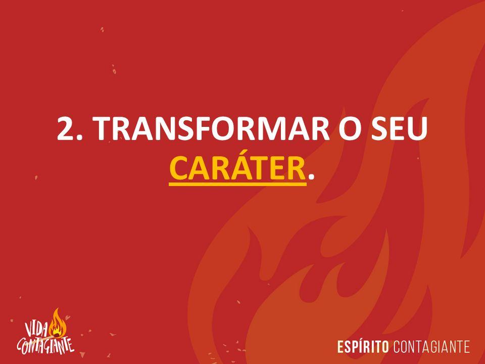 2. TRANSFORMAR O SEU CARÁTER.
