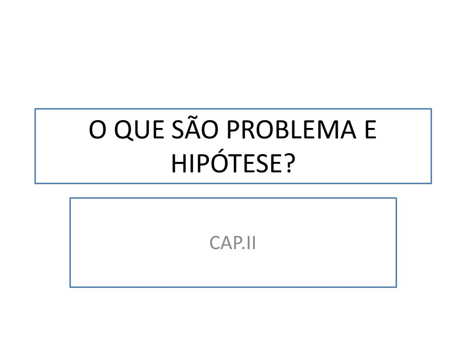 O QUE SÃO PROBLEMA E HIPÓTESE
