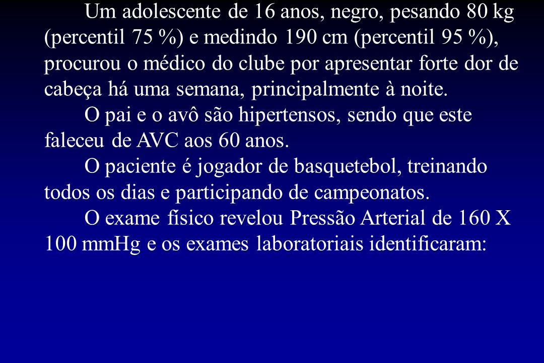 Um adolescente de 16 anos, negro, pesando 80 kg (percentil 75 %) e medindo 190 cm (percentil 95 %), procurou o médico do clube por apresentar forte dor de cabeça há uma semana, principalmente à noite.
