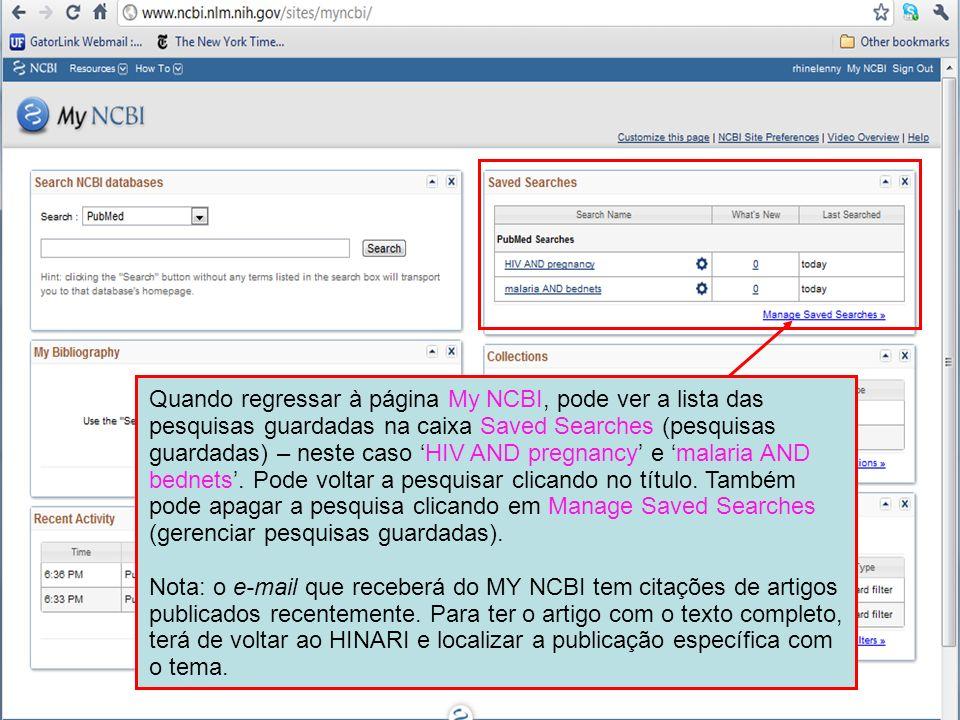 Quando regressar à página My NCBI, pode ver a lista das pesquisas guardadas na caixa Saved Searches (pesquisas guardadas) – neste caso 'HIV AND pregnancy' e 'malaria AND bednets'. Pode voltar a pesquisar clicando no título. Também pode apagar a pesquisa clicando em Manage Saved Searches (gerenciar pesquisas guardadas).