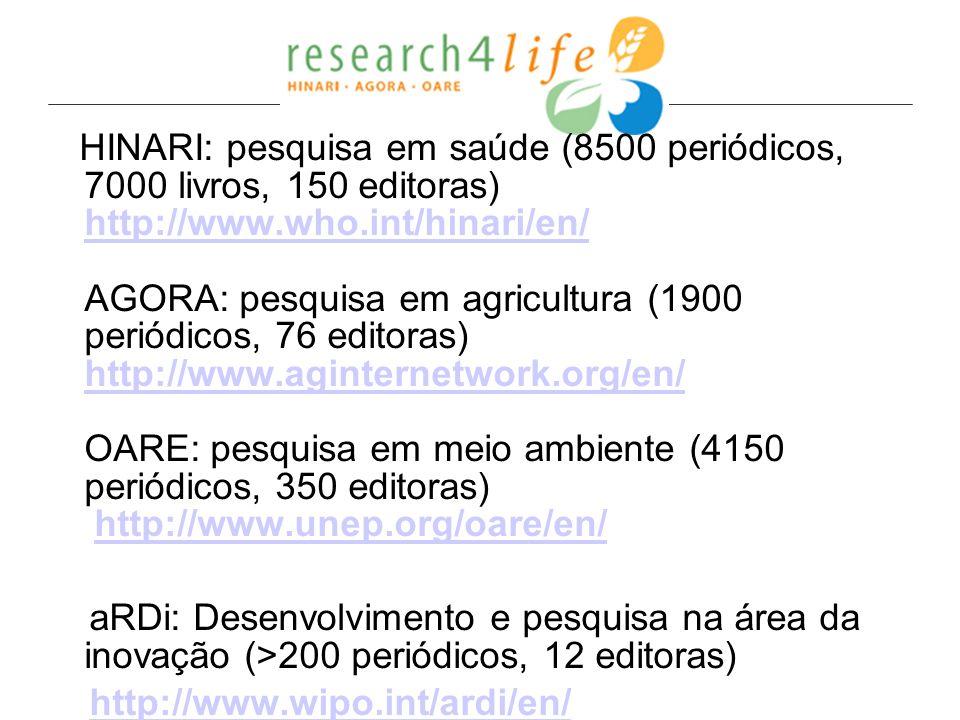 HINARI: pesquisa em saúde (8500 periódicos, 7000 livros, 150 editoras) http://www.who.int/hinari/en/ AGORA: pesquisa em agricultura (1900 periódicos, 76 editoras) http://www.aginternetwork.org/en/ OARE: pesquisa em meio ambiente (4150 periódicos, 350 editoras) http://www.unep.org/oare/en/