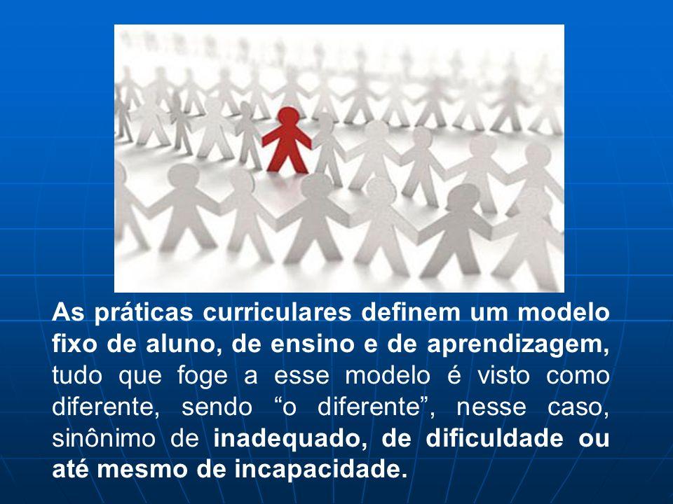 As práticas curriculares definem um modelo fixo de aluno, de ensino e de aprendizagem, tudo que foge a esse modelo é visto como diferente, sendo o diferente , nesse caso, sinônimo de inadequado, de dificuldade ou até mesmo de incapacidade.