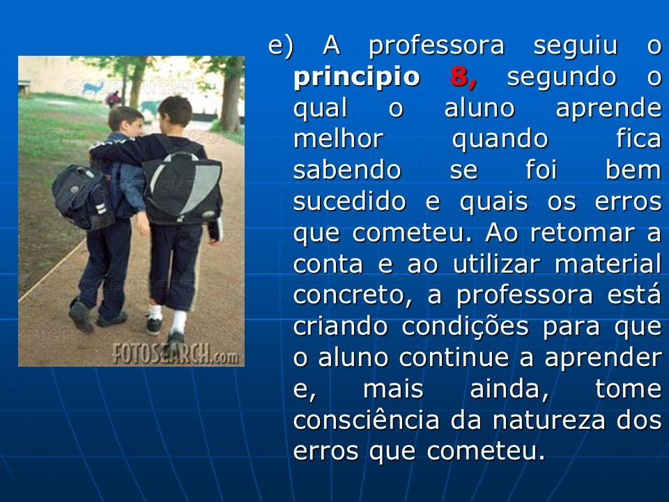 e) A professora seguiu o principio 8, segundo o qual o aluno aprende melhor quando fica sabendo se foi bem sucedido e quais os erros que cometeu.