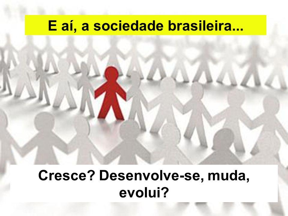 E aí, a sociedade brasileira... Cresce Desenvolve-se, muda, evolui