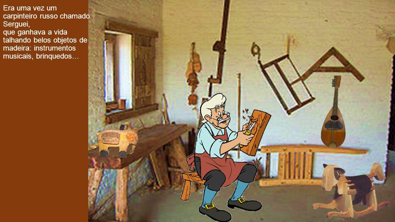 Era uma vez um carpinteiro russo chamado Serguei, que ganhava a vida talhando belos objetos de madeira: instrumentos musicais, brinquedos…