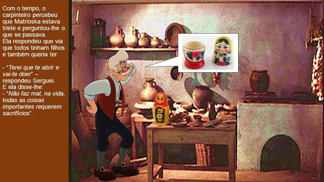 Com o tempo, o carpinteiro percebeu que Matrioska estava triste e perguntou-lhe o que se passava.