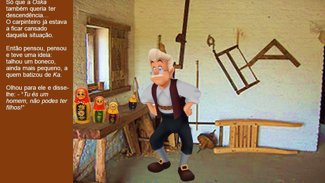 Só que a Oska também queria ter descendência… O carpinteiro já estava a ficar cansado daquela situação.