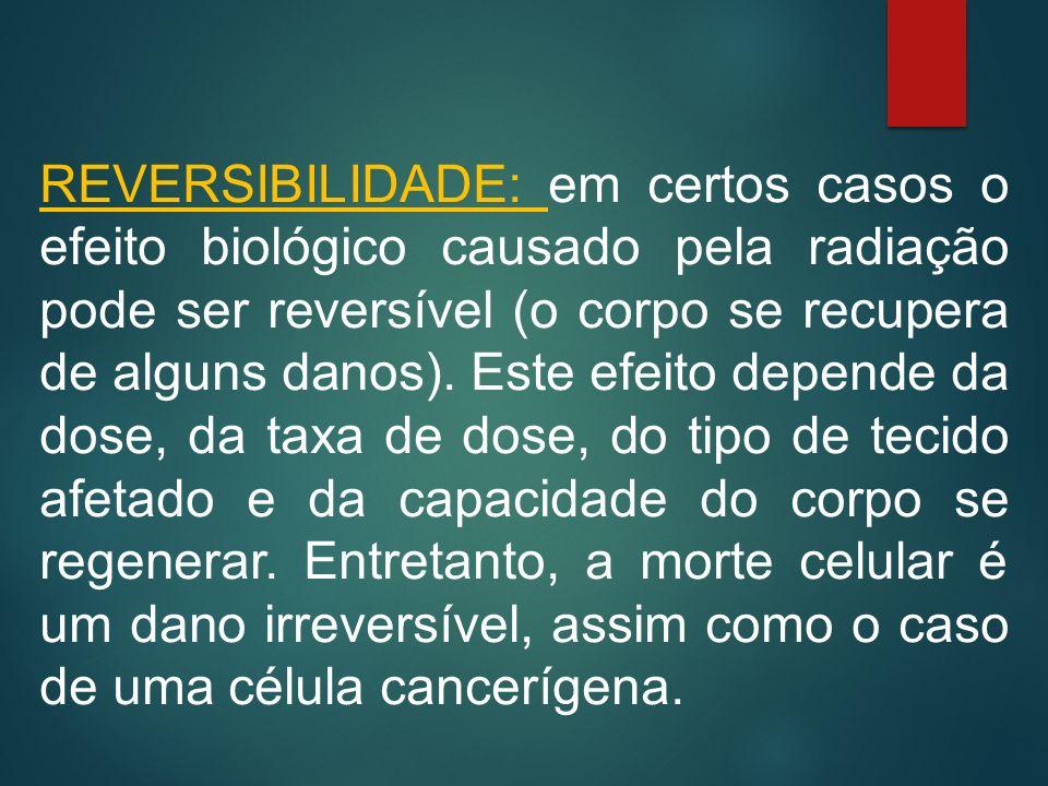 REVERSIBILIDADE: em certos casos o efeito biológico causado pela radiação pode ser reversível (o corpo se recupera de alguns danos).