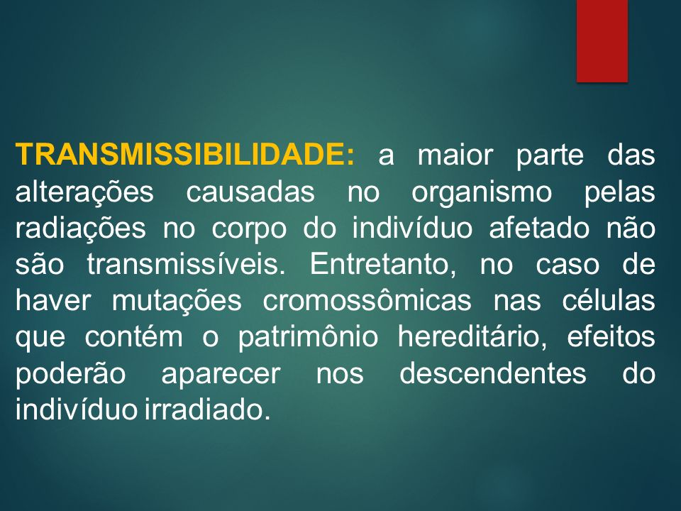TRANSMISSIBILIDADE: a maior parte das alterações causadas no organismo pelas radiações no corpo do indivíduo afetado não são transmissíveis.