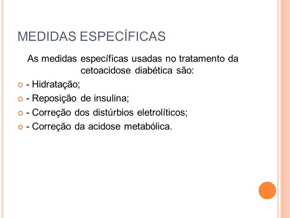 MEDIDAS ESPECÍFICAS As medidas específicas usadas no tratamento da cetoacidose diabética são: - Hidratação;