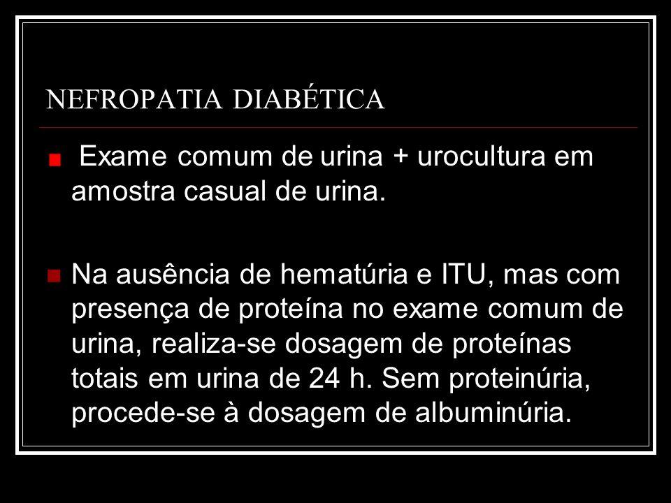 NEFROPATIA DIABÉTICA Exame comum de urina + urocultura em amostra casual de urina.