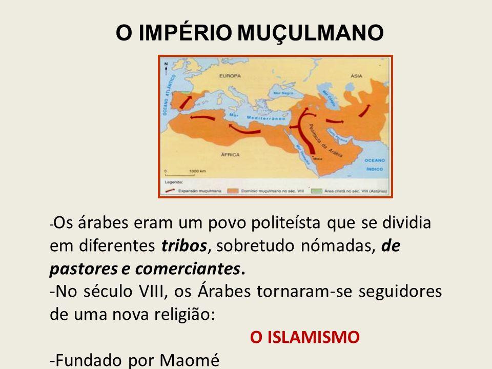 O IMPÉRIO MUÇULMANO -Os árabes eram um povo politeísta que se dividia em diferentes tribos, sobretudo nómadas, de pastores e comerciantes.