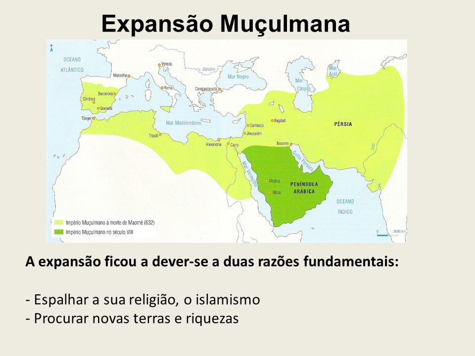 Expansão Muçulmana A expansão ficou a dever-se a duas razões fundamentais: - Espalhar a sua religião, o islamismo.