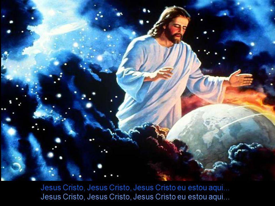 Jesus Cristo, Jesus Cristo, Jesus Cristo eu estou aqui...