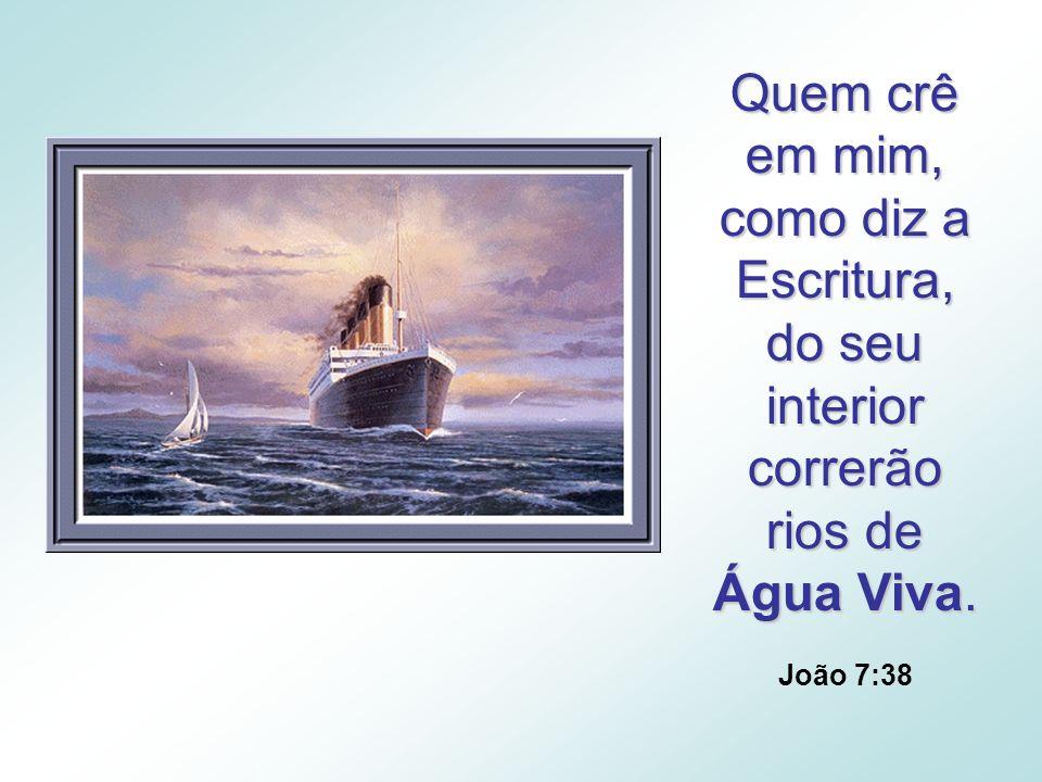 Quem crê em mim, como diz a Escritura, do seu interior correrão rios de Água Viva.