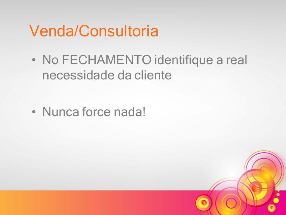 Venda/Consultoria No FECHAMENTO identifique a real necessidade da cliente Nunca force nada!
