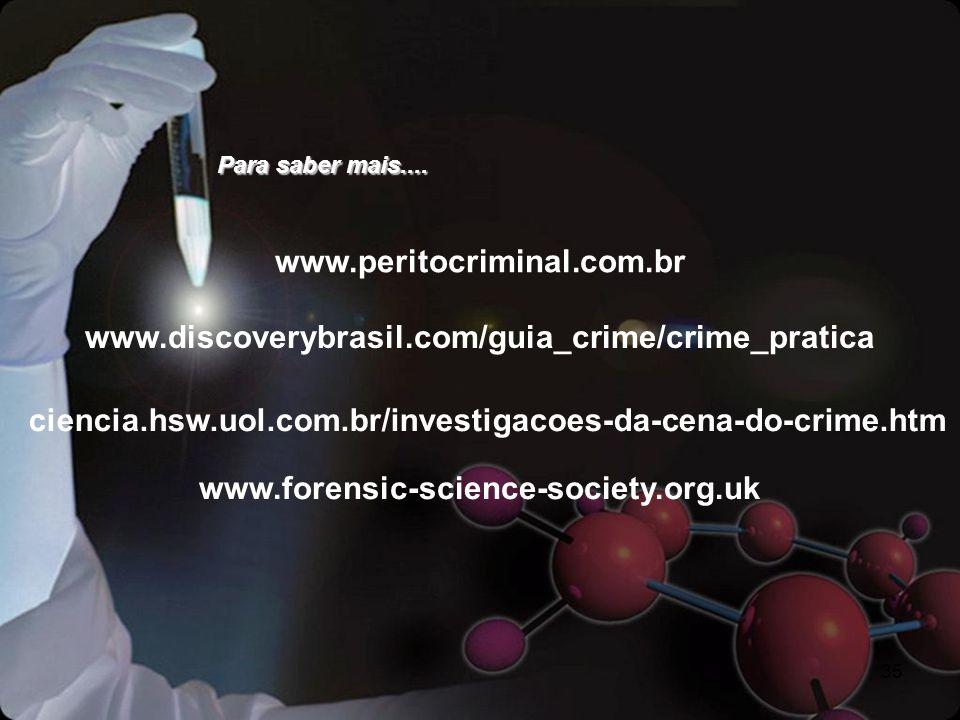 Para saber mais.... www.peritocriminal.com.br. www.discoverybrasil.com/guia_crime/crime_pratica.