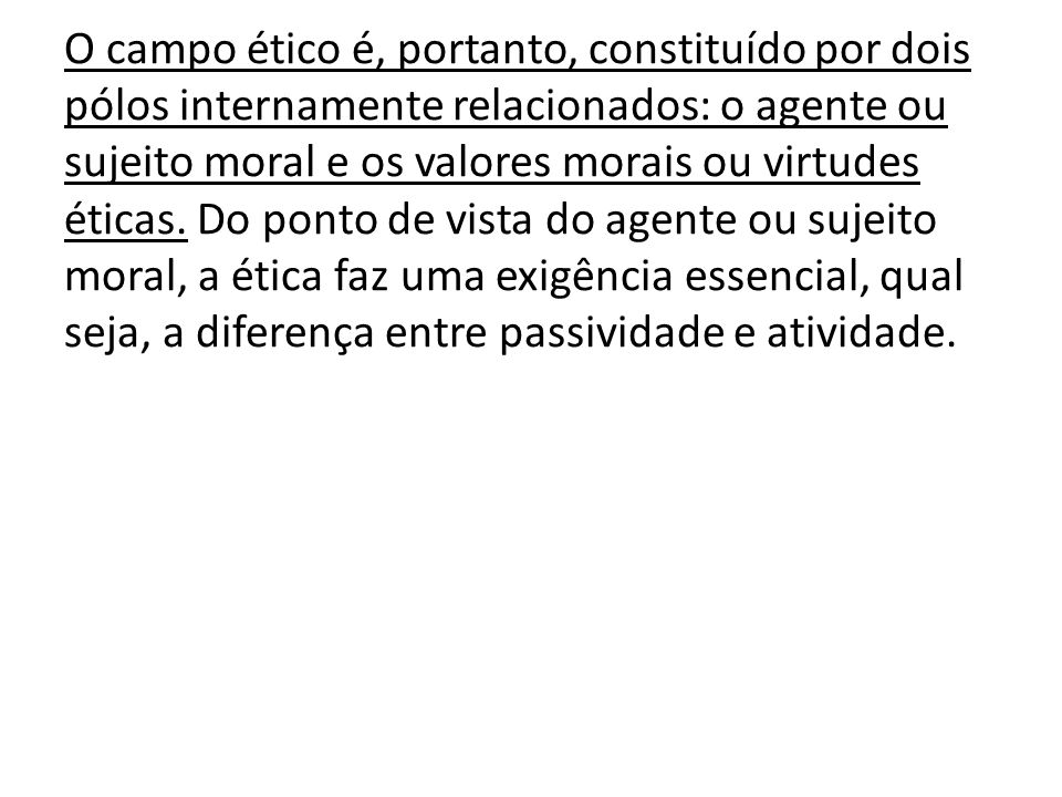 O campo ético é, portanto, constituído por dois pólos internamente relacionados: o agente ou sujeito moral e os valores morais ou virtudes éticas.