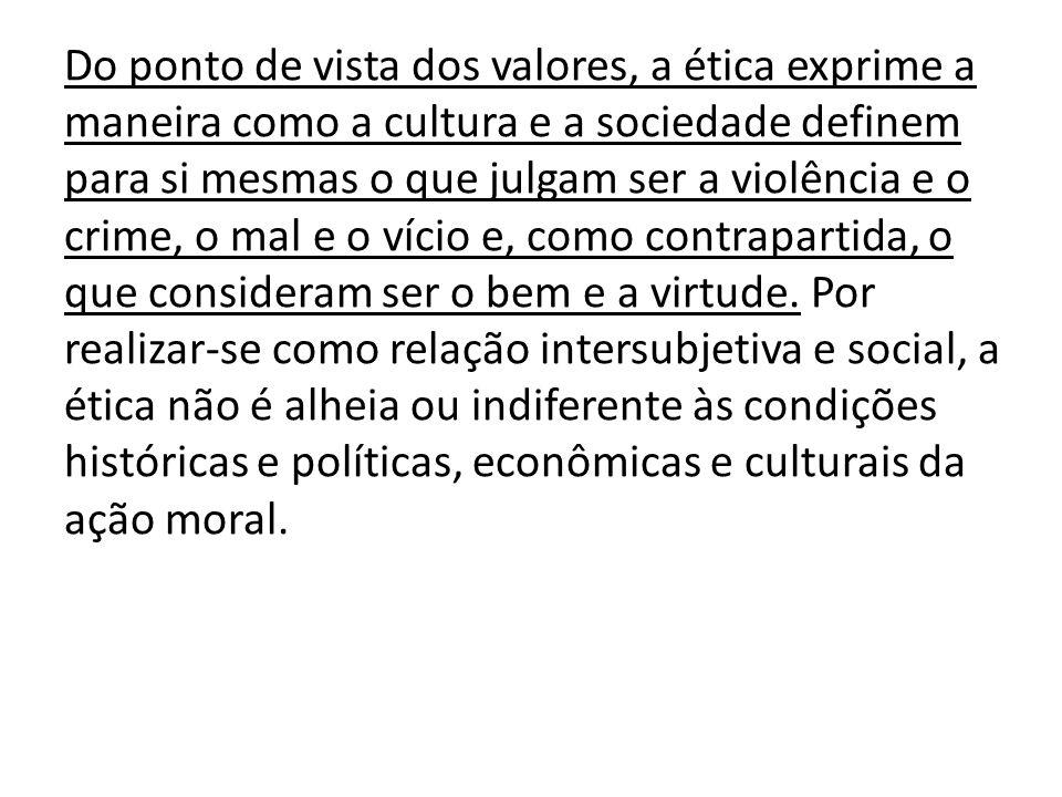Do ponto de vista dos valores, a ética exprime a maneira como a cultura e a sociedade definem para si mesmas o que julgam ser a violência e o crime, o mal e o vício e, como contrapartida, o que consideram ser o bem e a virtude.