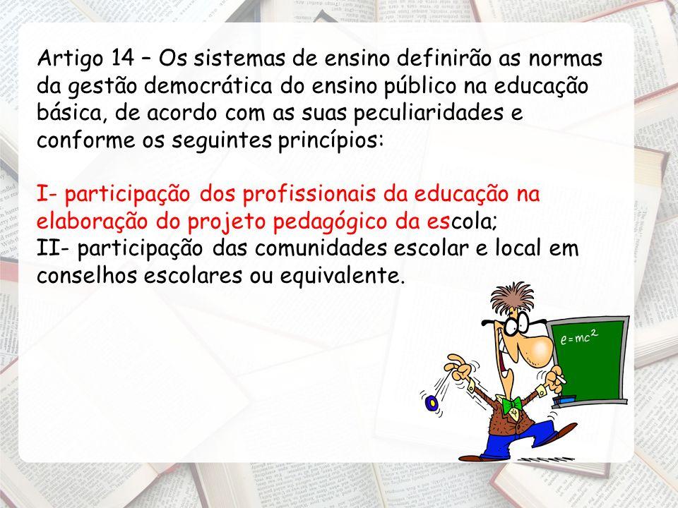 Artigo 14 – Os sistemas de ensino definirão as normas da gestão democrática do ensino público na educação básica, de acordo com as suas peculiaridades e conforme os seguintes princípios: