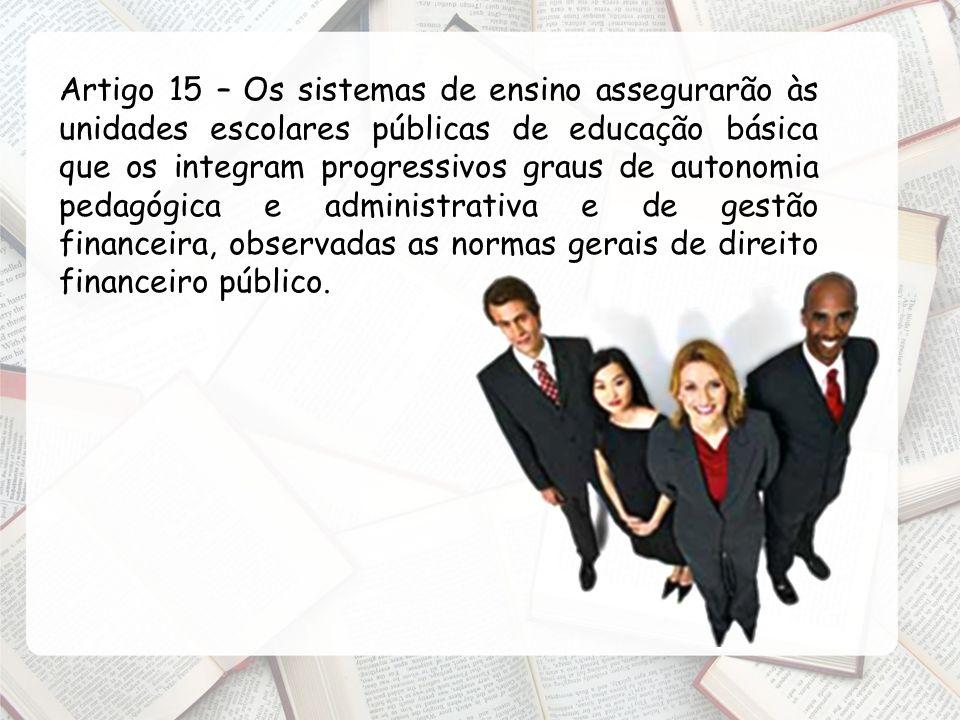Artigo 15 – Os sistemas de ensino assegurarão às unidades escolares públicas de educação básica que os integram progressivos graus de autonomia pedagógica e administrativa e de gestão financeira, observadas as normas gerais de direito financeiro público.
