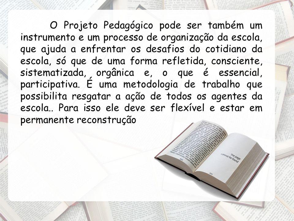 O Projeto Pedagógico pode ser também um instrumento e um processo de organização da escola, que ajuda a enfrentar os desafios do cotidiano da escola, só que de uma forma refletida, consciente, sistematizada, orgânica e, o que é essencial, participativa.