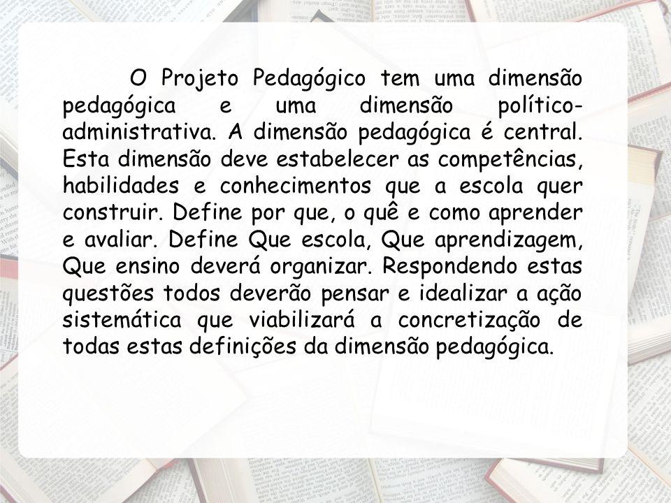 O Projeto Pedagógico tem uma dimensão pedagógica e uma dimensão político-administrativa.