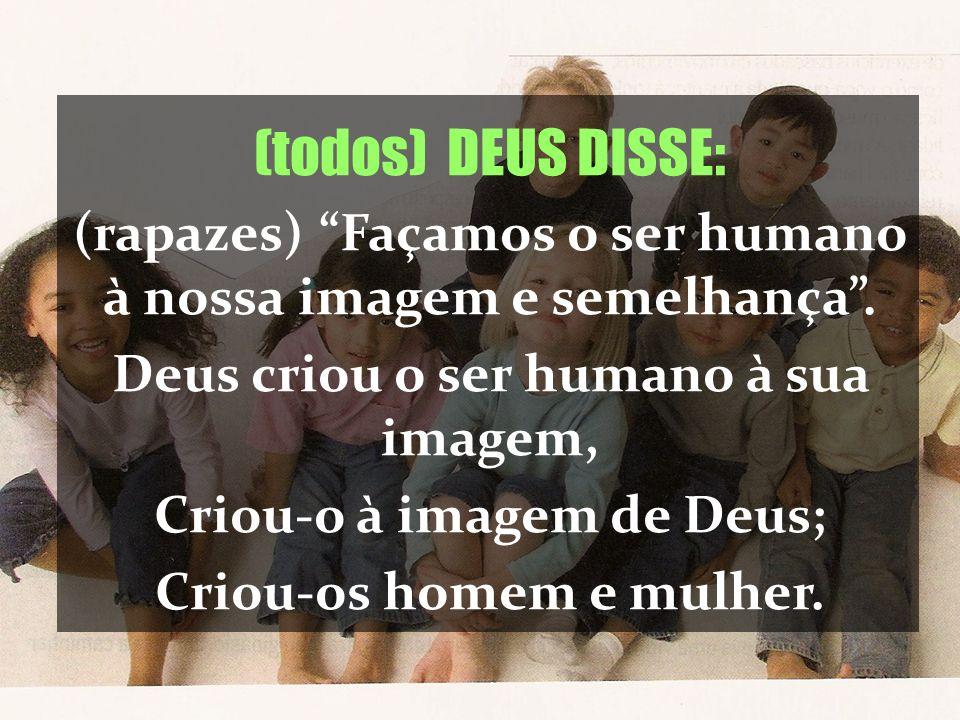 (todos) DEUS DISSE: (rapazes) Façamos o ser humano à nossa imagem e semelhança . Deus criou o ser humano à sua imagem,