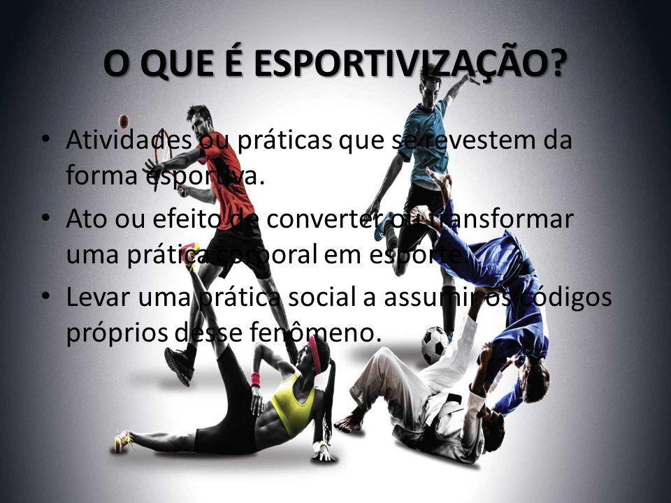O QUE É ESPORTIVIZAÇÃO Atividades ou práticas que se revestem da forma esportiva.