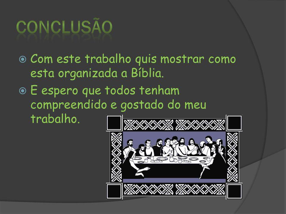 Conclusão Com este trabalho quis mostrar como esta organizada a Bíblia.