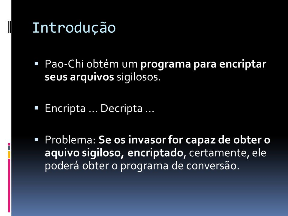 Introdução Pao-Chi obtém um programa para encriptar seus arquivos sigilosos. Encripta … Decripta …