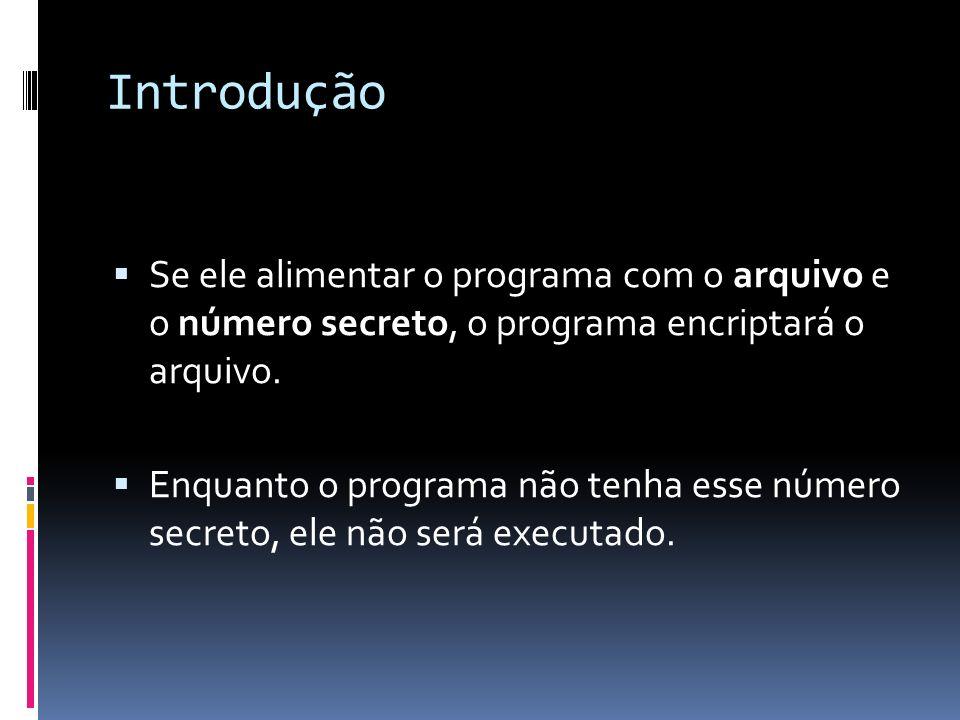 Introdução Se ele alimentar o programa com o arquivo e o número secreto, o programa encriptará o arquivo.