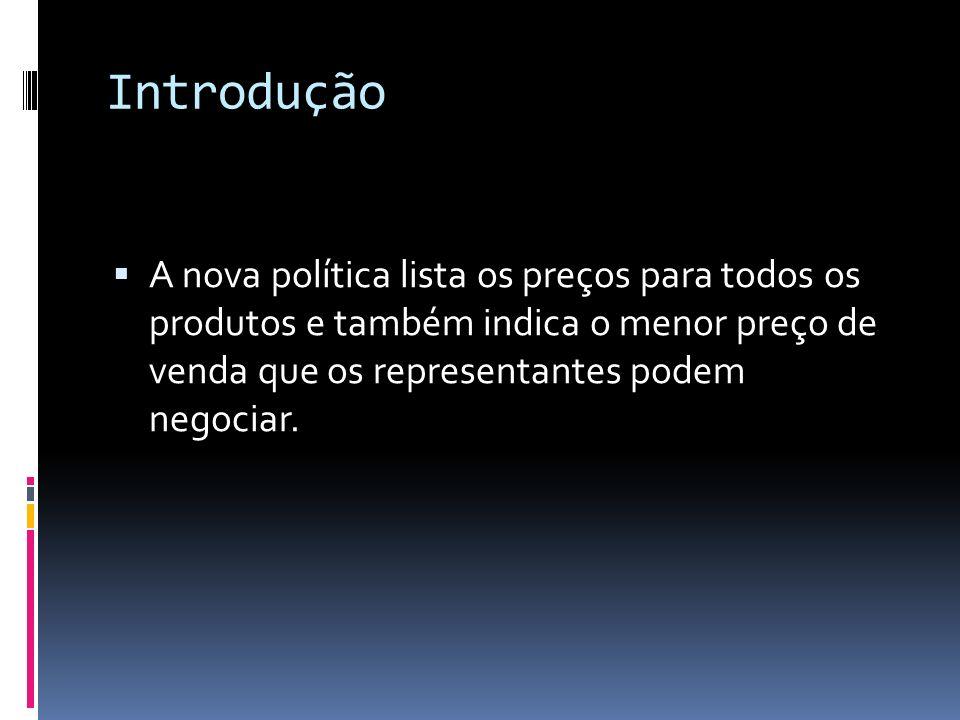 Introdução A nova política lista os preços para todos os produtos e também indica o menor preço de venda que os representantes podem negociar.