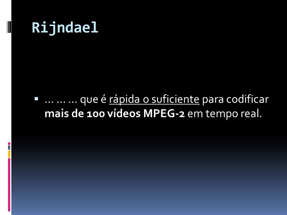 Rijndael … … … que é rápida o suficiente para codificar mais de 100 vídeos MPEG-2 em tempo real.