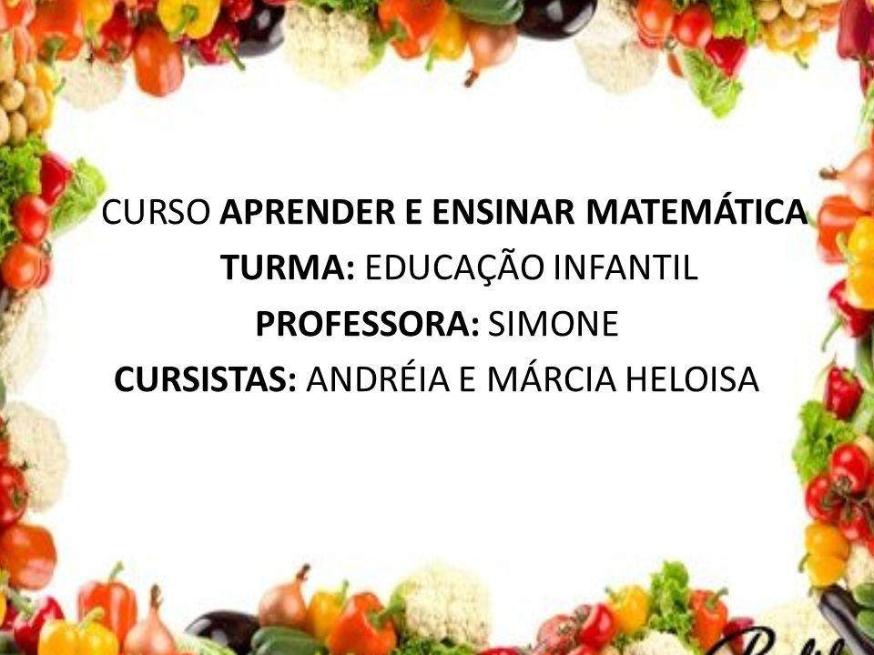 CURSO APRENDER E ENSINAR MATEMÁTICA TURMA: EDUCAÇÃO INFANTIL PROFESSORA: SIMONE CURSISTAS: ANDRÉIA E MÁRCIA HELOISA