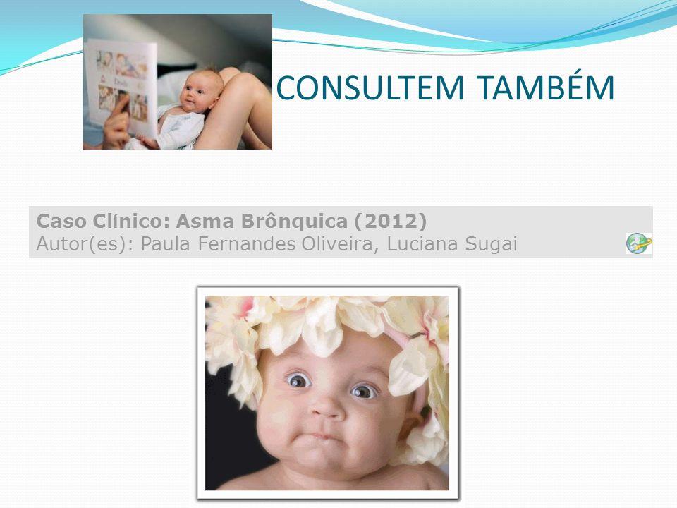 CONSULTEM TAMBÉM Caso Clínico: Asma Brônquica (2012) Autor(es): Paula Fernandes Oliveira, Luciana Sugai.