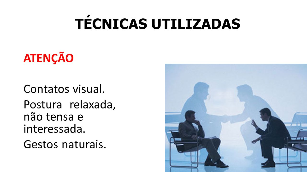TÉCNICAS UTILIZADAS ATENÇÃO Contatos visual.