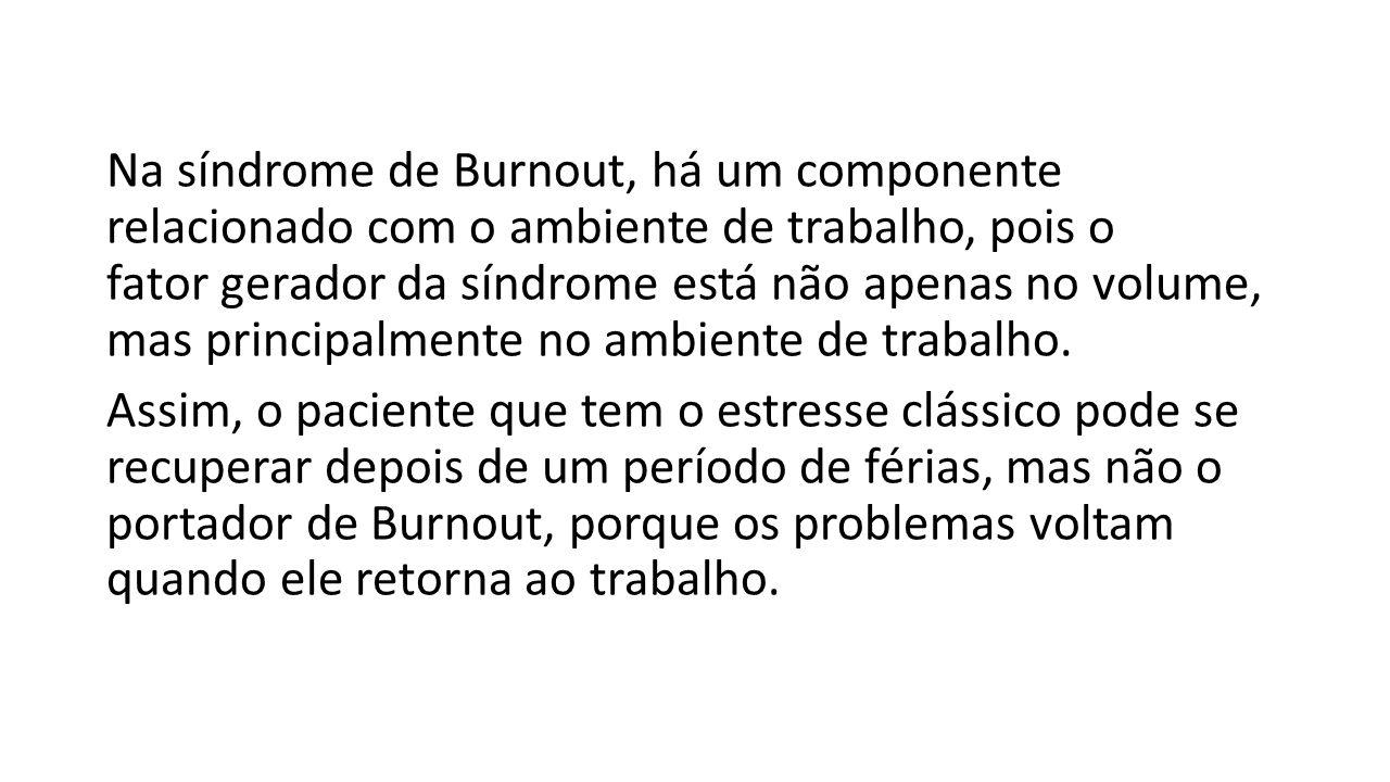 Na síndrome de Burnout, há um componente relacionado com o ambiente de trabalho, pois o fator gerador da síndrome está não apenas no volume, mas principalmente no ambiente de trabalho.