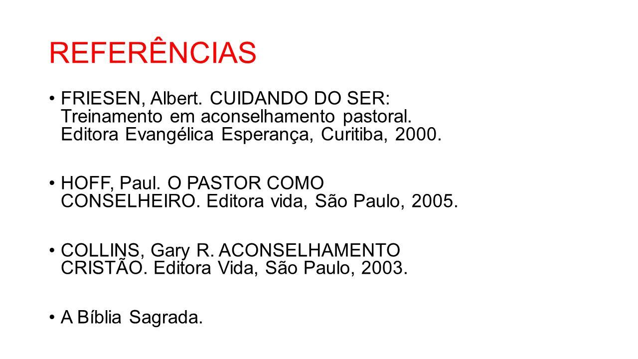 REFERÊNCIAS FRIESEN, Albert. CUIDANDO DO SER: Treinamento em aconselhamento pastoral. Editora Evangélica Esperança, Curitiba, 2000.
