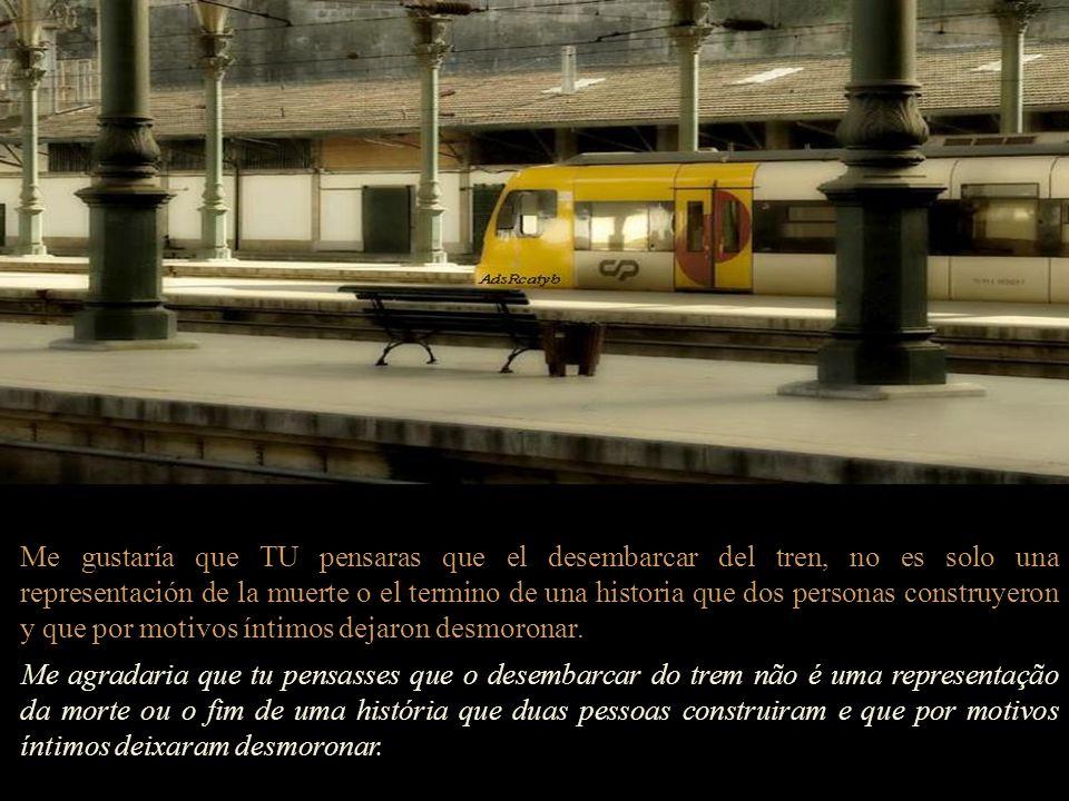 Me gustaría que TU pensaras que el desembarcar del tren, no es solo una representación de la muerte o el termino de una historia que dos personas construyeron y que por motivos íntimos dejaron desmoronar.
