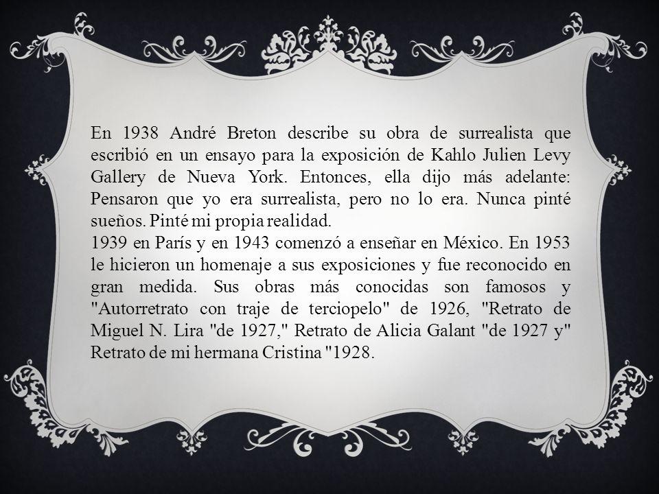 En 1938 André Breton describe su obra de surrealista que escribió en un ensayo para la exposición de Kahlo Julien Levy Gallery de Nueva York. Entonces, ella dijo más adelante: Pensaron que yo era surrealista, pero no lo era. Nunca pinté sueños. Pinté mi propia realidad.
