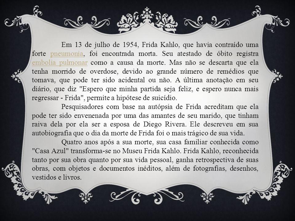 Em 13 de julho de 1954, Frida Kahlo, que havia contraído uma forte pneumonia, foi encontrada morta. Seu atestado de óbito registra embolia pulmonar como a causa da morte. Mas não se descarta que ela tenha morrido de overdose, devido ao grande número de remédios que tomava, que pode ter sido acidental ou não. A última anotação em seu diário, que diz Espero que minha partida seja feliz, e espero nunca mais regressar - Frida , permite a hipótese de suicídio.