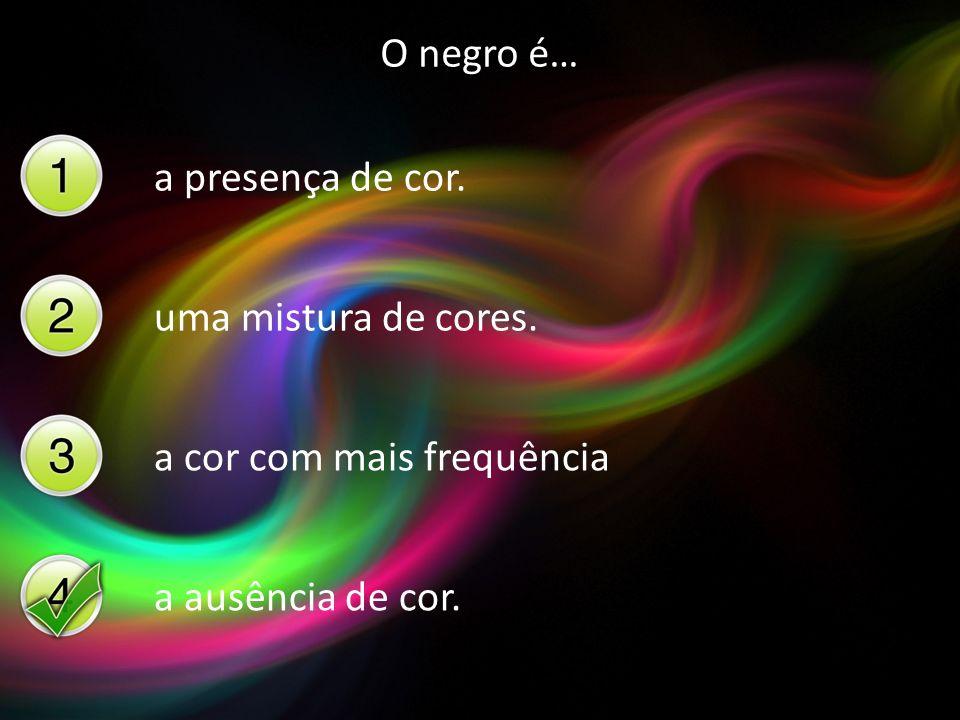 O negro é… a presença de cor. uma mistura de cores. a cor com mais frequência a ausência de cor.