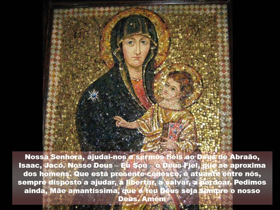 Nossa Senhora, ajudai-nos a sermos fiéis ao Deus de Abraão, Isaac, Jacó.