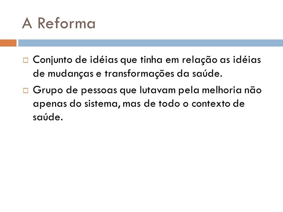 A Reforma Conjunto de idéias que tinha em relação as idéias de mudanças e transformações da saúde.