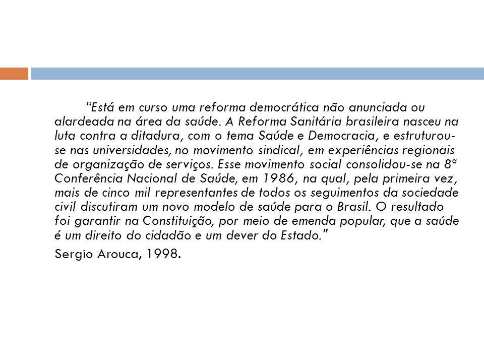 Está em curso uma reforma democrática não anunciada ou alardeada na área da saúde. A Reforma Sanitária brasileira nasceu na luta contra a ditadura, com o tema Saúde e Democracia, e estruturou- se nas universidades, no movimento sindical, em experiências regionais de organização de serviços. Esse movimento social consolidou-se na 8ª Conferência Nacional de Saúde, em 1986, na qual, pela primeira vez, mais de cinco mil representantes de todos os seguimentos da sociedade civil discutiram um novo modelo de saúde para o Brasil. O resultado foi garantir na Constituição, por meio de emenda popular, que a saúde é um direito do cidadão e um dever do Estado.