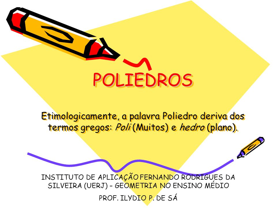POLIEDROS Etimologicamente, a palavra Poliedro deriva dos termos gregos: Poli (Muitos) e hedro (plano).