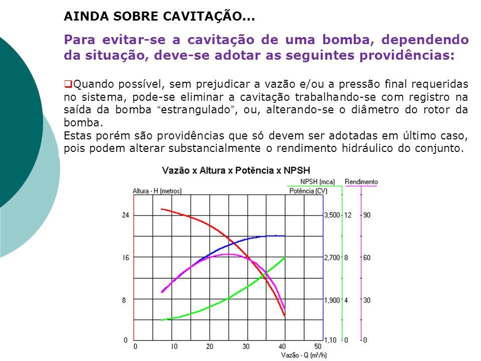 AINDA SOBRE CAVITAÇÃO... Para evitar-se a cavitação de uma bomba, dependendo da situação, deve-se adotar as seguintes providências: