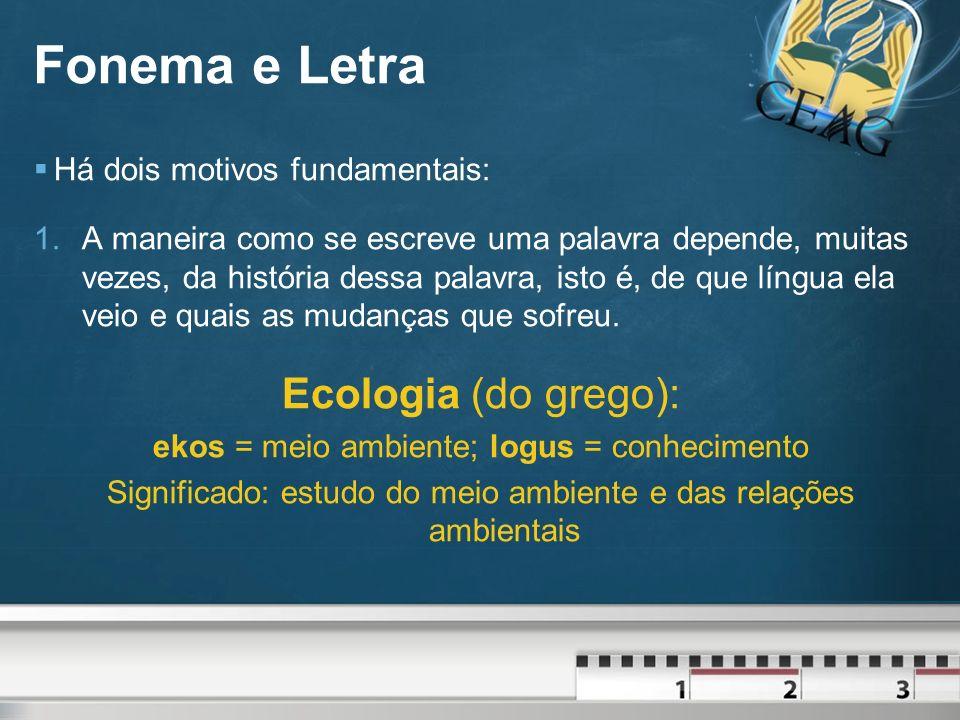 Fonema e Letra Ecologia (do grego): Há dois motivos fundamentais: